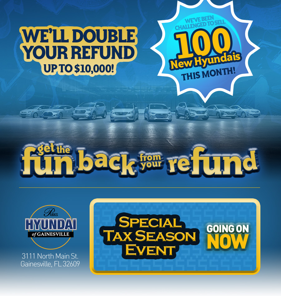 Get the Fun Back in Your Refund WE'LL DOUBLE YOUR REFUND UP TO $10,000!* We've been challenged to sell 100 New Hyundais this month!