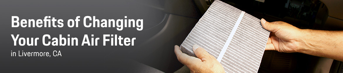 Benefits of Changing Your Cabin Air Filter in Livermore, CA
